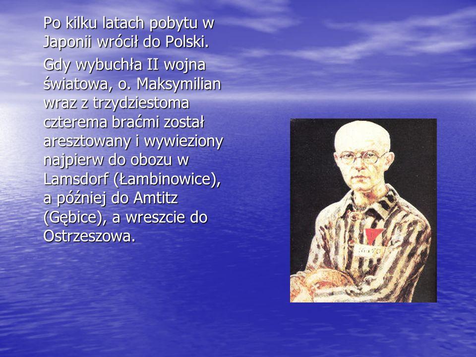 Po kilku latach pobytu w Japonii wrócił do Polski. Gdy wybuchła II wojna światowa, o. Maksymilian wraz z trzydziestoma czterema braćmi został aresztow