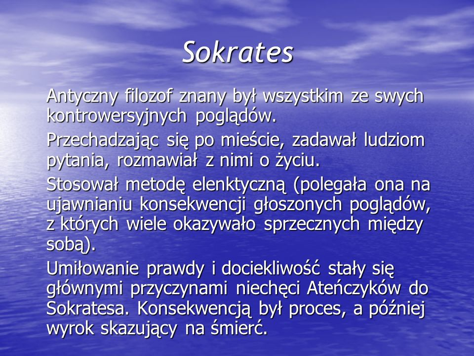 Sokrates Antyczny filozof znany był wszystkim ze swych kontrowersyjnych poglądów. Przechadzając się po mieście, zadawał ludziom pytania, rozmawiał z n