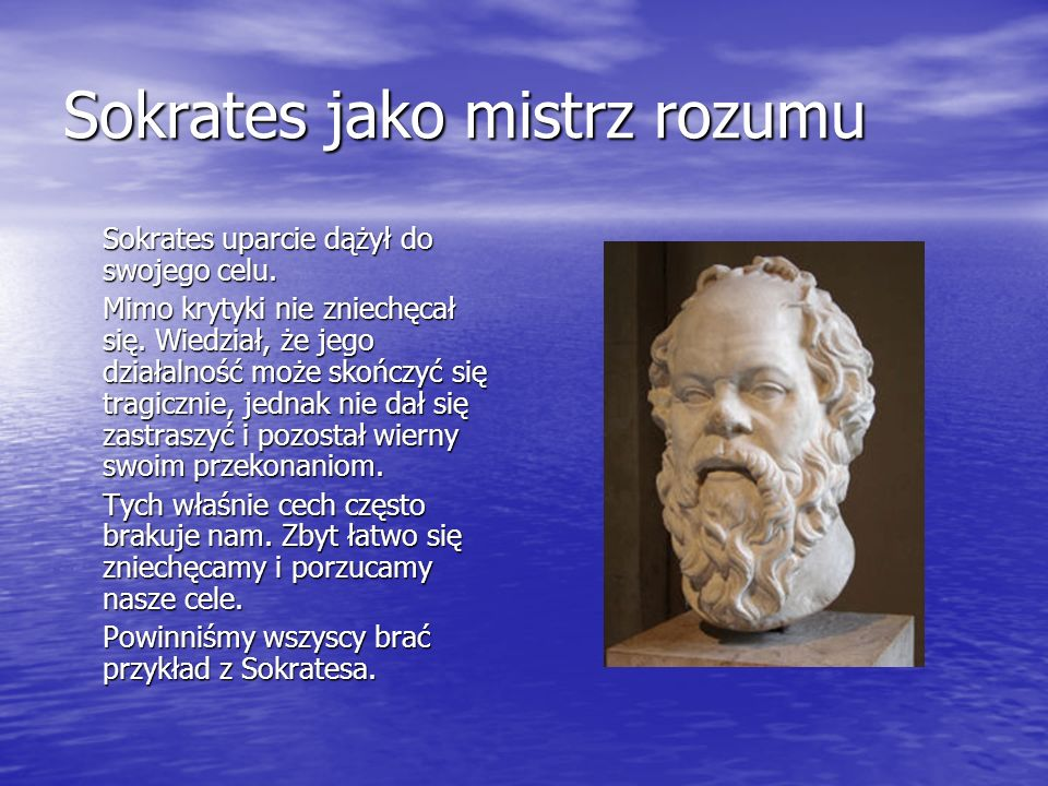 Sokrates jako mistrz rozumu Sokrates uparcie dążył do swojego celu. Mimo krytyki nie zniechęcał się. Wiedział, że jego działalność może skończyć się t