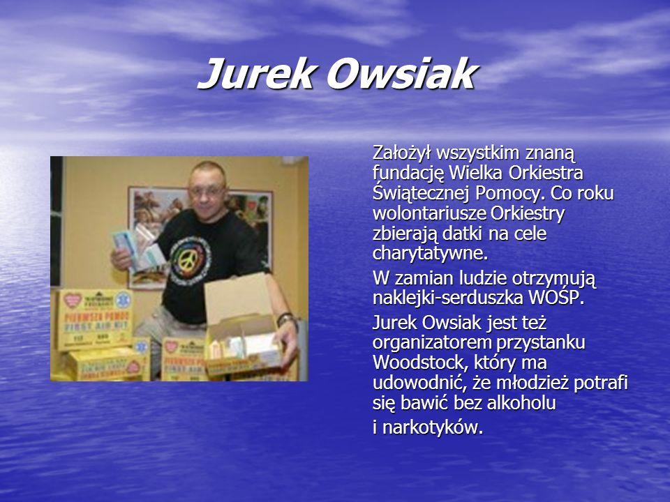 Jurek Owsiak Założył wszystkim znaną fundację Wielka Orkiestra Świątecznej Pomocy. Co roku wolontariusze Orkiestry zbierają datki na cele charytatywne