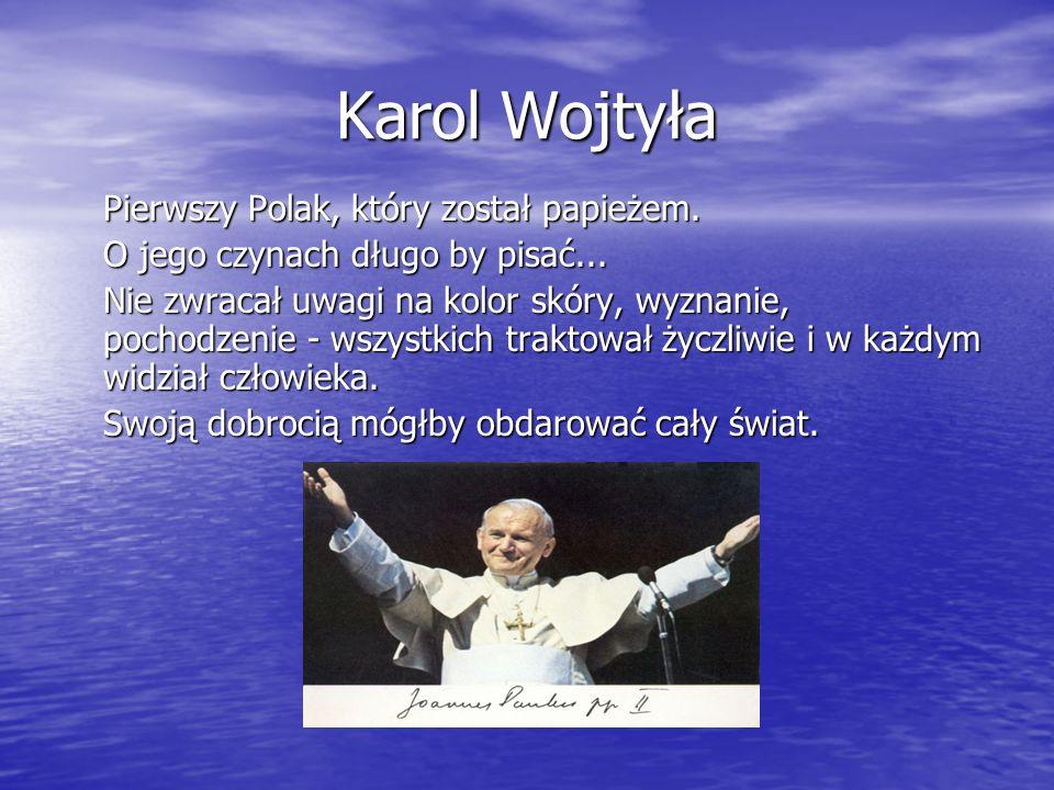 Karol Wojtyła Pierwszy Polak, który został papieżem. O jego czynach długo by pisać... Nie zwracał uwagi na kolor skóry, wyznanie, pochodzenie - wszyst
