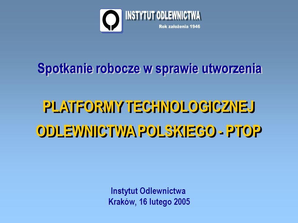 Spotkanie robocze w sprawie utworzenia PLATFORMY TECHNOLOGICZNEJ ODLEWNICTWA POLSKIEGO - PTOP PLATFORMY TECHNOLOGICZNEJ ODLEWNICTWA POLSKIEGO - PTOP Instytut Odlewnictwa Kraków, 16 lutego 2005