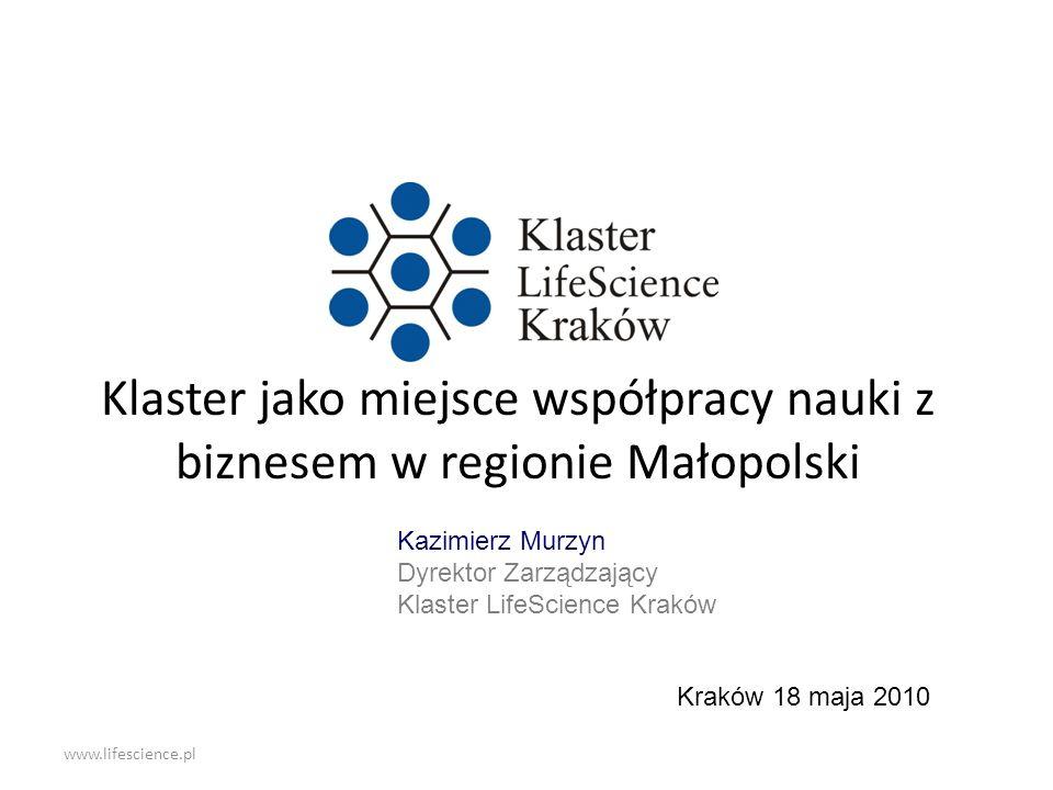www.lifescience.pl Klaster jako miejsce współpracy nauki z biznesem w regionie Małopolski Kraków 18 maja 2010 Kazimierz Murzyn Dyrektor Zarządzający K
