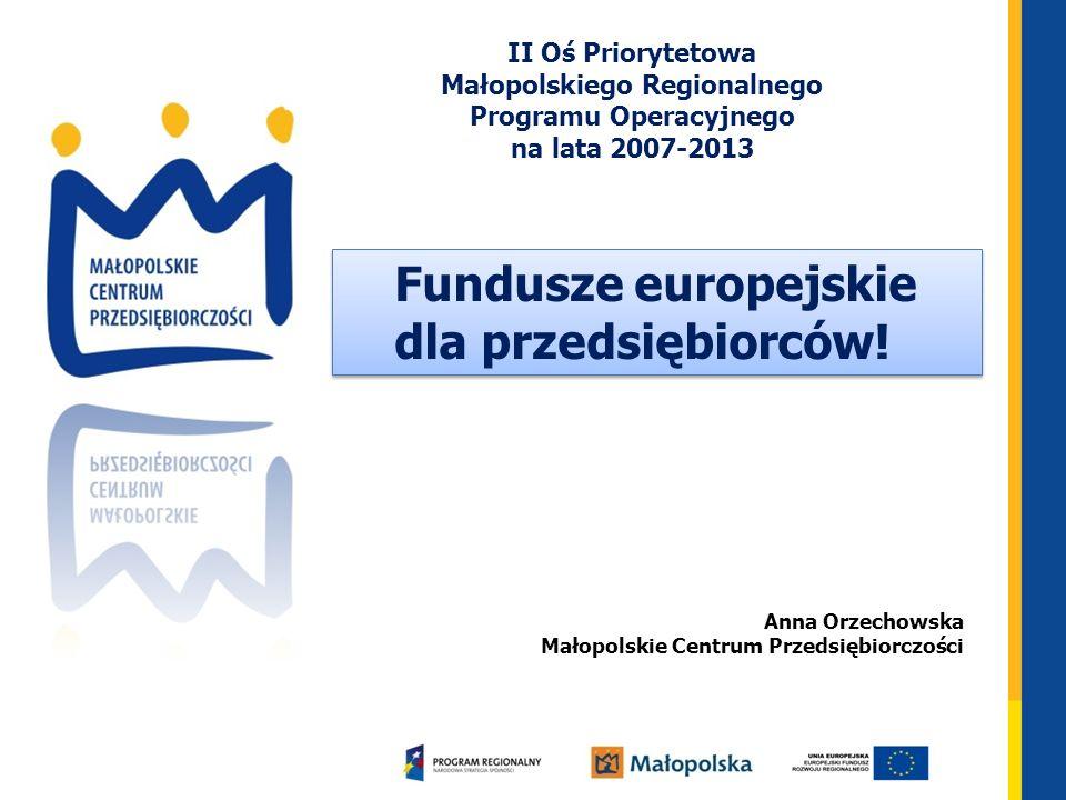 Anna Orzechowska Małopolskie Centrum Przedsiębiorczości Fundusze europejskie dla przedsiębiorców! Fundusze europejskie dla przedsiębiorców! II Oś Prio