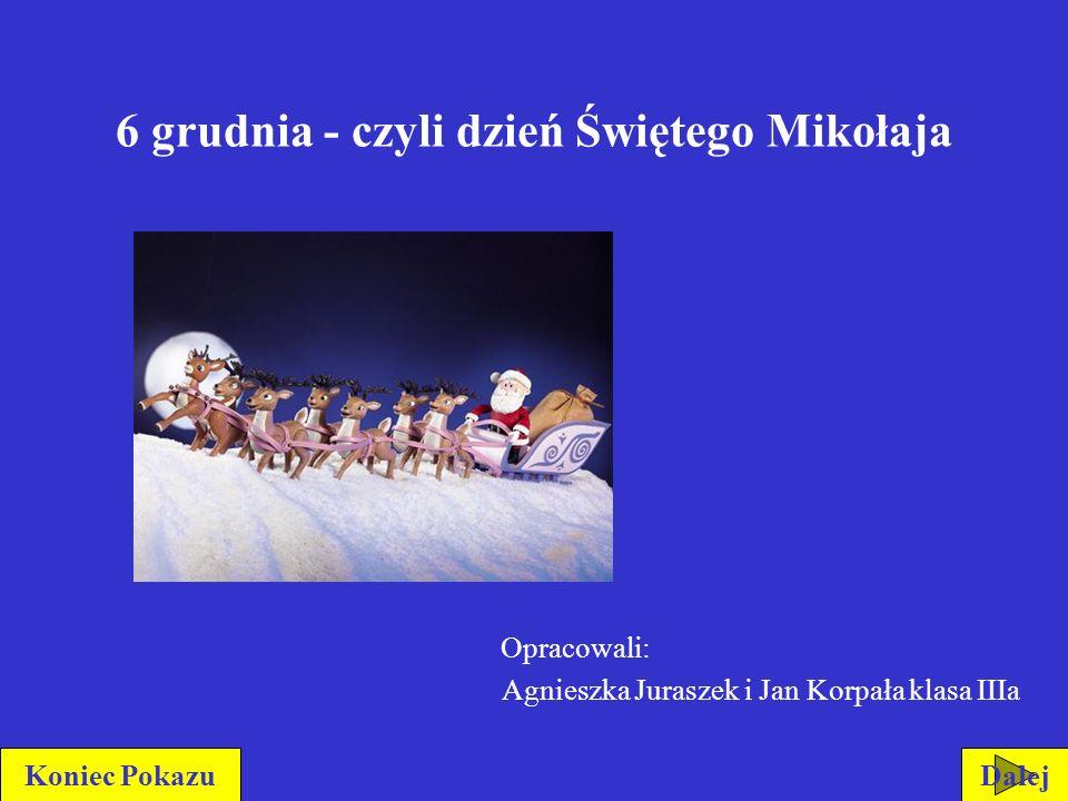 6 grudnia - czyli dzień Świętego Mikołaja Opracowali: Agnieszka Juraszek i Jan Korpała klasa IIIa DalejKoniec Pokazu