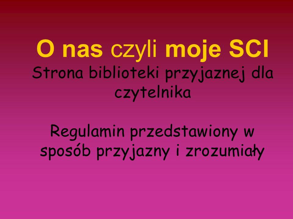 O nas czyli moje SCI Strona biblioteki przyjaznej dla czytelnika Regulamin przedstawiony w sposób przyjazny i zrozumiały