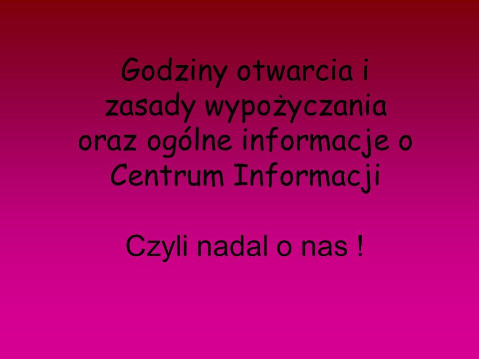 Godziny otwarcia i zasady wypożyczania oraz ogólne informacje o Centrum Informacji Czyli nadal o nas !