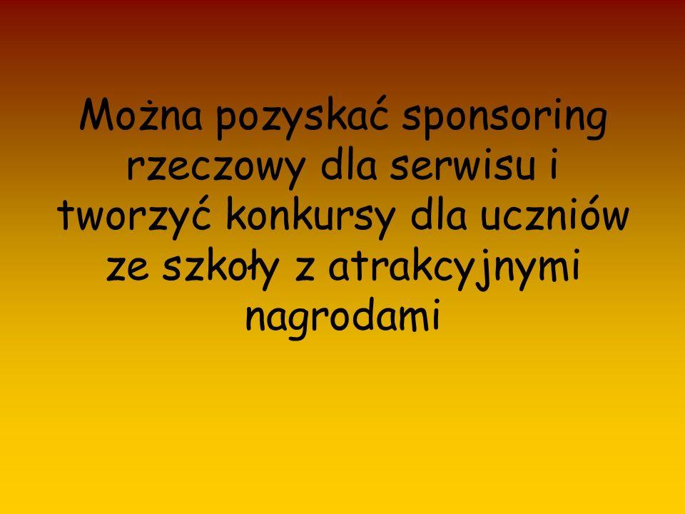 Można pozyskać sponsoring rzeczowy dla serwisu i tworzyć konkursy dla uczniów ze szkoły z atrakcyjnymi nagrodami