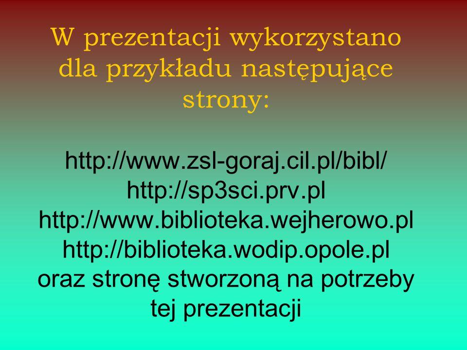 W prezentacji wykorzystano dla przykładu następujące strony: http://www.zsl-goraj.cil.pl/bibl/ http://sp3sci.prv.pl http://www.biblioteka.wejherowo.pl http://biblioteka.wodip.opole.pl oraz stronę stworzoną na potrzeby tej prezentacji