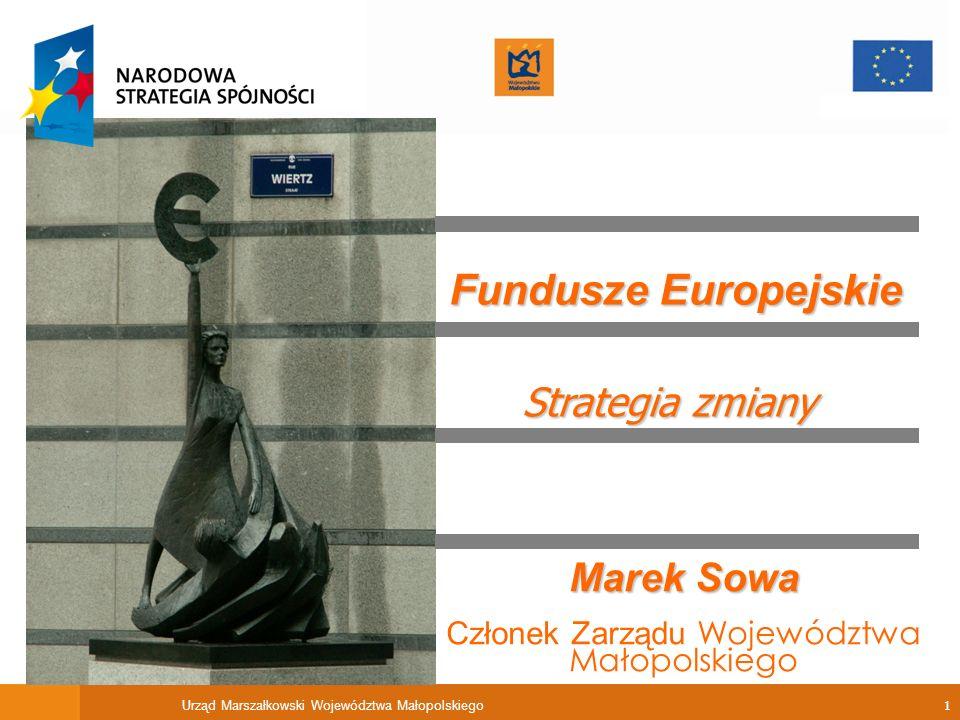 Urząd Marszałkowski Województwa Małopolskiego 1 Strategia zmiany Marek Sowa Członek Zarządu Województwa Małopolskiego Fundusze Europejskie