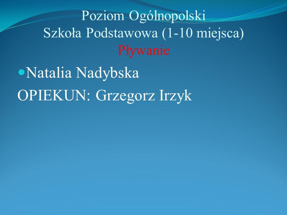 Poziom Ogólnopolski Szkoła Podstawowa (1-10 miejsca) Pływanie Natalia Nadybska OPIEKUN: Grzegorz Irzyk