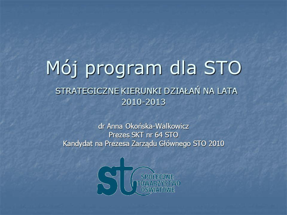 Mój program dla STO STRATEGICZNE KIERUNKI DZIAŁAŃ NA LATA 2010-2013 dr Anna Okońska-Walkowicz Prezes SKT nr 64 STO Kandydat na Prezesa Zarządu Głównego STO 2010