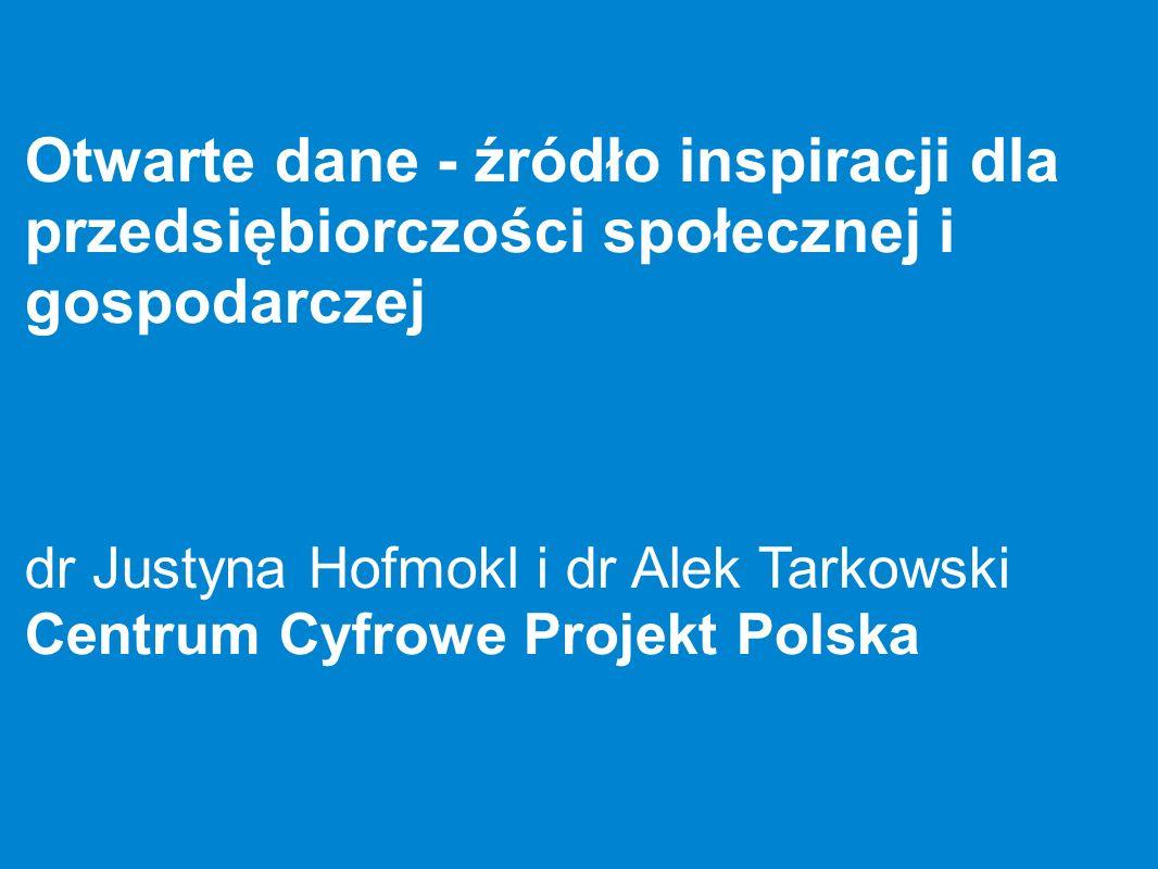 Otwarte dane - źródło inspiracji dla przedsiębiorczości społecznej i gospodarczej dr Justyna Hofmokl i dr Alek Tarkowski Centrum Cyfrowe Projekt Polsk