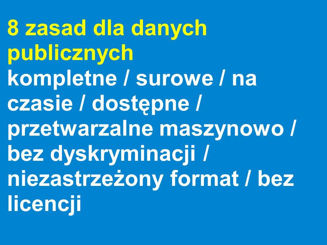 8 zasad dla danych publicznych kompletne / surowe / na czasie / dostępne / przetwarzalne maszynowo / bez dyskryminacji / niezastrzeżony format / bez l