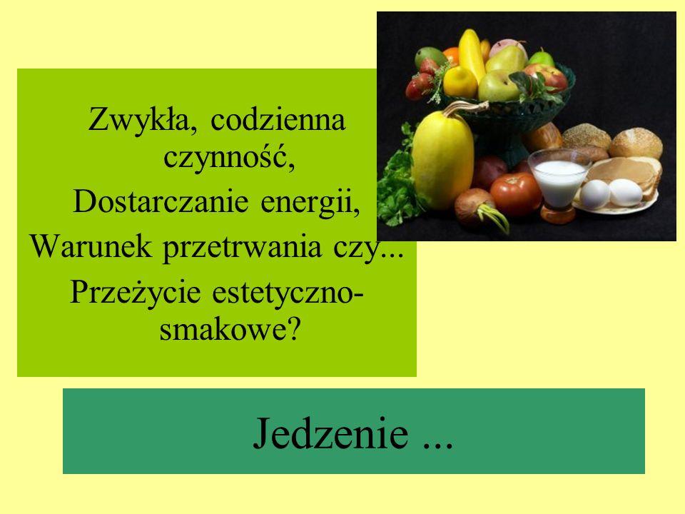 Jedzenie... Zwykła, codzienna czynność, Dostarczanie energii, Warunek przetrwania czy... Przeżycie estetyczno- smakowe?