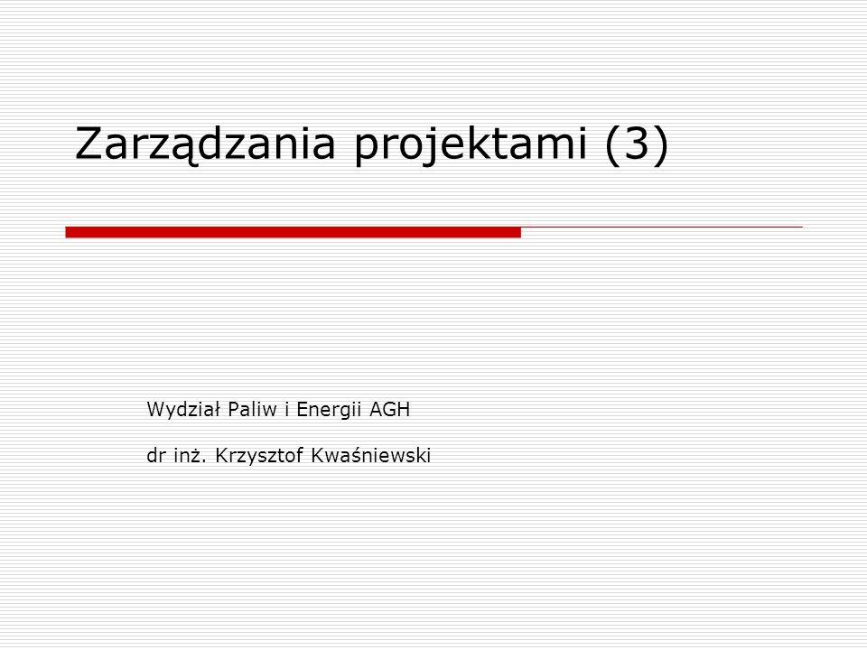 Zarządzania projektami (3) Wydział Paliw i Energii AGH dr inż. Krzysztof Kwaśniewski