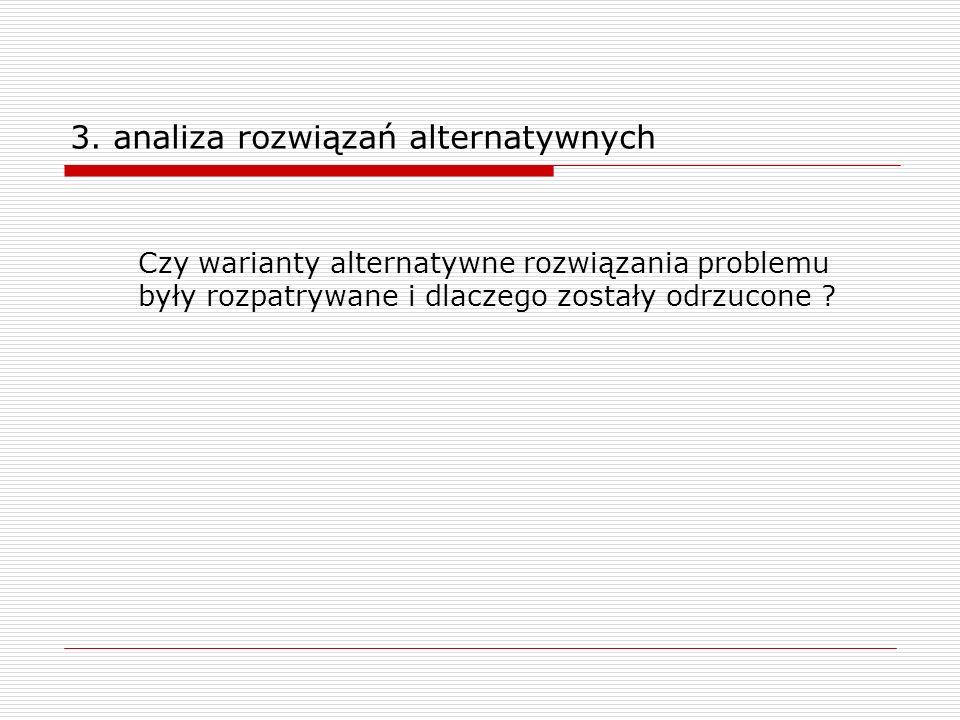 3. analiza rozwiązań alternatywnych Czy warianty alternatywne rozwiązania problemu były rozpatrywane i dlaczego zostały odrzucone ?
