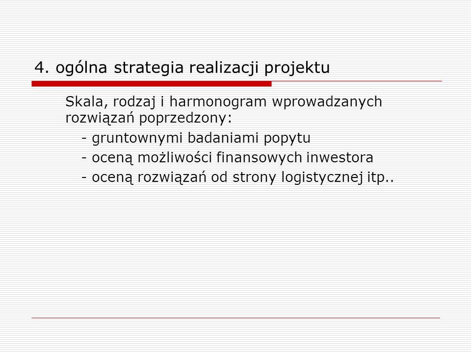4. ogólna strategia realizacji projektu Skala, rodzaj i harmonogram wprowadzanych rozwiązań poprzedzony: - gruntownymi badaniami popytu - oceną możliw