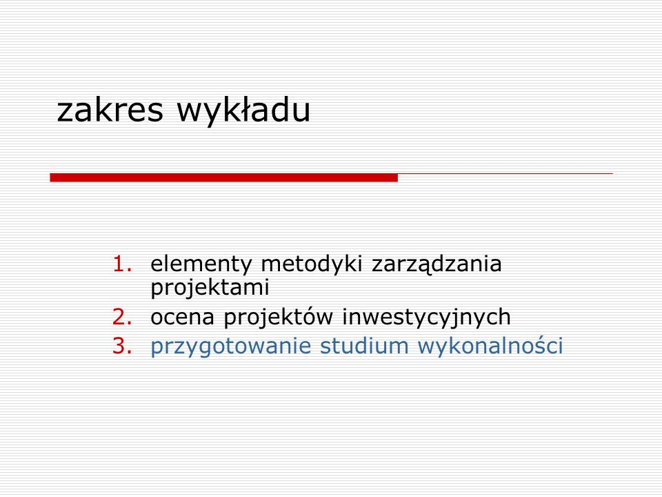 zakres wykładu 1.elementy metodyki zarządzania projektami 2.ocena projektów inwestycyjnych 3.przygotowanie studium wykonalności