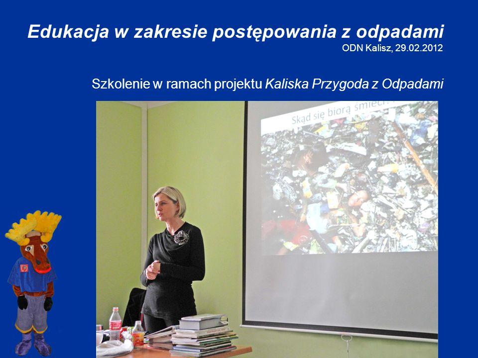 Edukacja w zakresie postępowania z odpadami ODN Kalisz, 29.02.2012 Szkolenie w ramach projektu Kaliska Przygoda z Odpadami