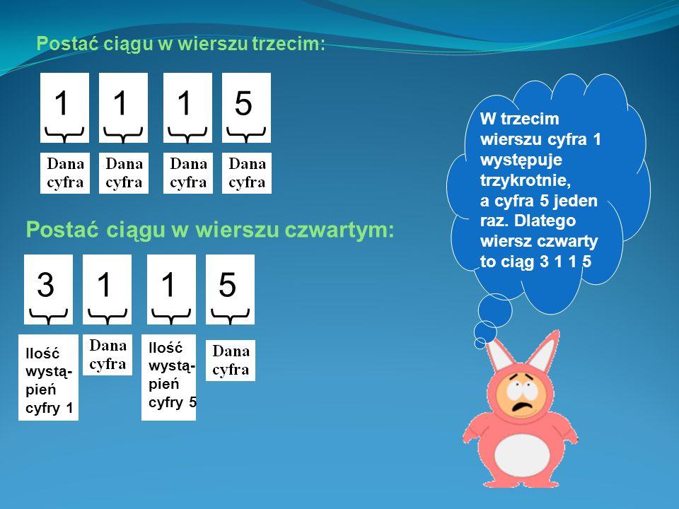 W drugim wierszu występuje zarówno cyfra 1 jak i cyfra 5 tylko raz. Dlatego wiersz trzeci to ciąg 1 1 1 5 1 5 Postać ciągu w wierszu trzecim: Postać c