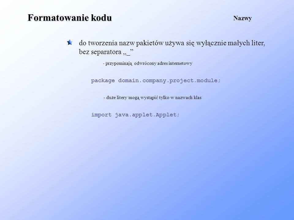 Formatowanie kodu do tworzenia nazw pakietów używa się wyłącznie małych liter, bez separatora _ Nazwy package domain.company.project.module; - przypom