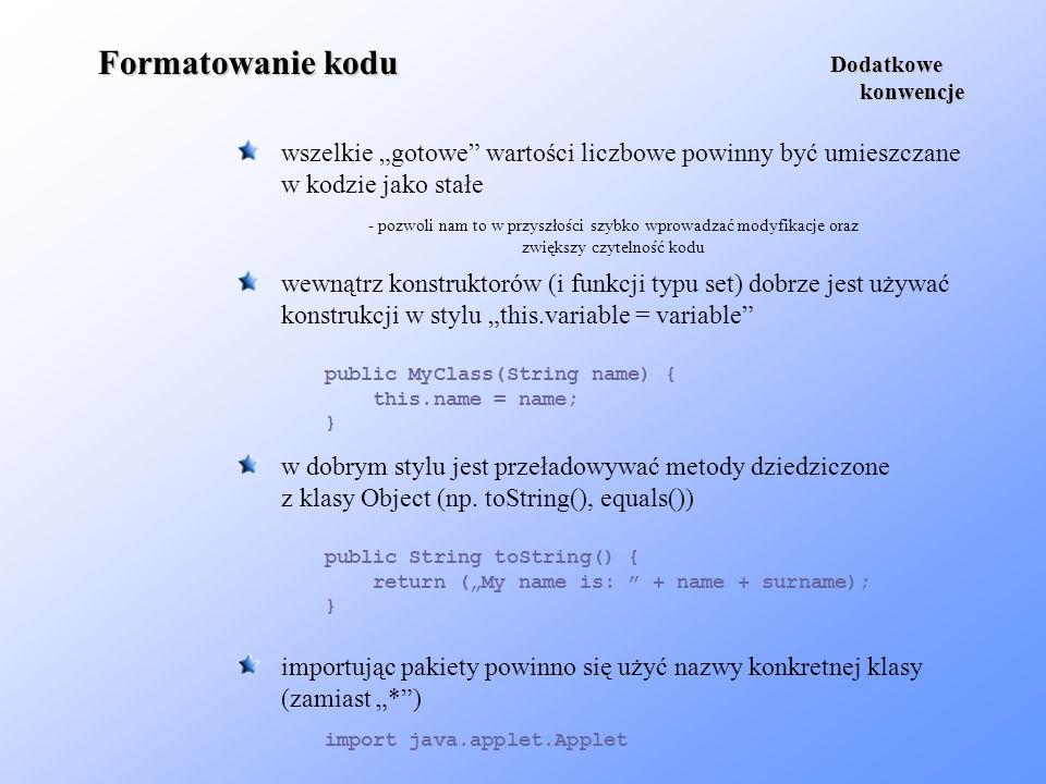 Formatowanie kodu wszelkie gotowe wartości liczbowe powinny być umieszczane w kodzie jako stałe Dodatkowe konwencje konwencje public MyClass(String na