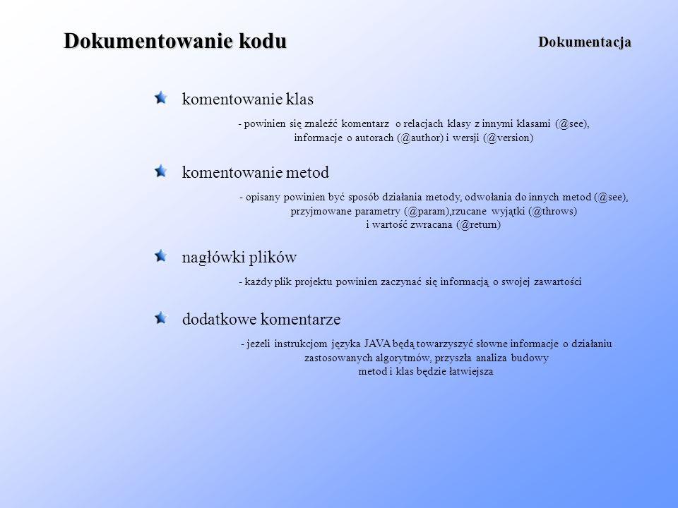 Dokumentowanie kodu komentowanie klas Dokumentacja - powinien się znaleźć komentarz o relacjach klasy z innymi klasami (@see), informacje o autorach (