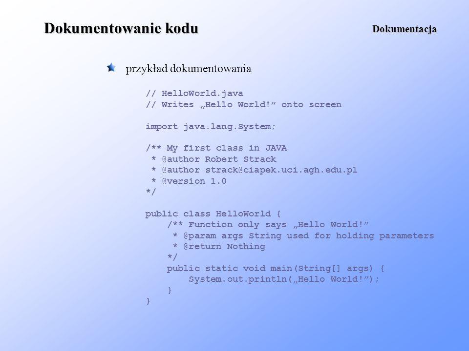 Dokumentowanie kodu przykład dokumentowania Dokumentacja // HelloWorld.java // Writes Hello World! onto screen import java.lang.System; /** My first c