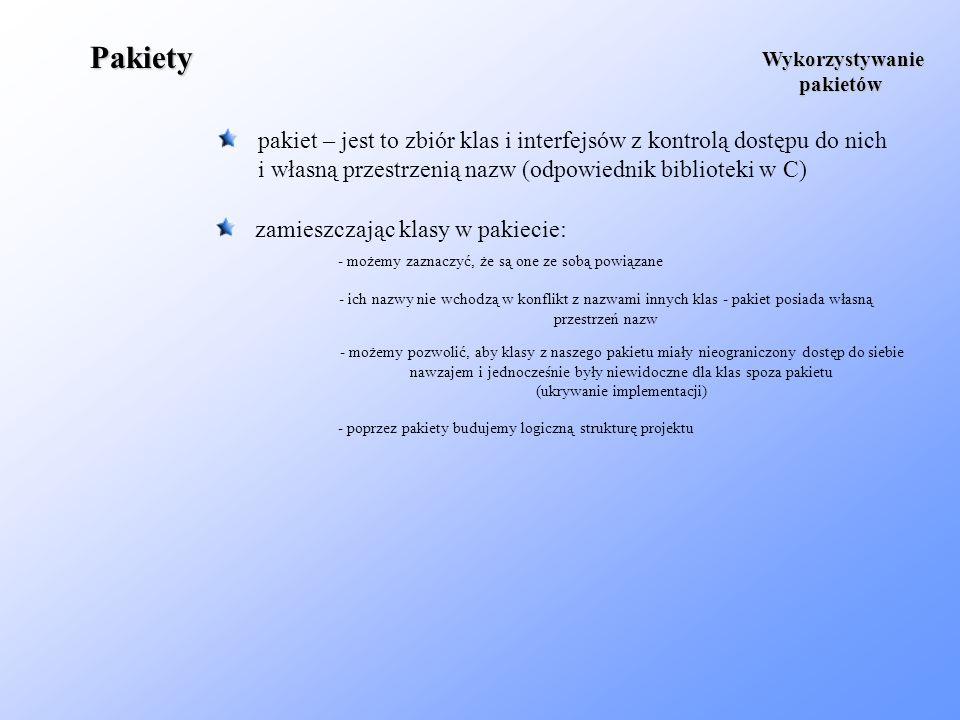 Pakiety pakiet – jest to zbiór klas i interfejsów z kontrolą dostępu do nich i własną przestrzenią nazw (odpowiednik biblioteki w C) Wykorzystywanie p