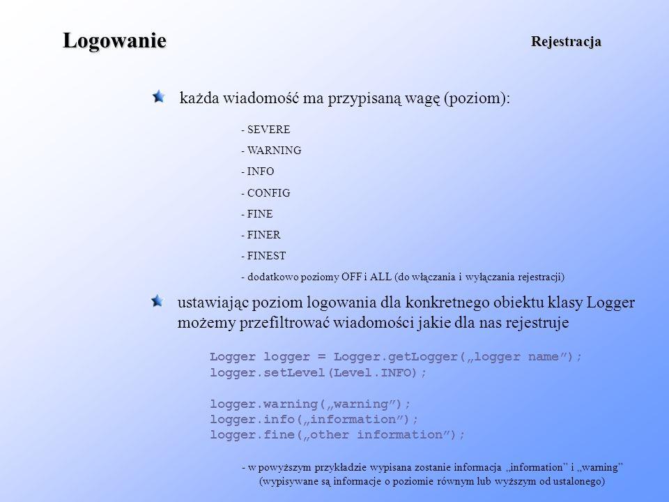 Logowanie każda wiadomość ma przypisaną wagę (poziom): Rejestracja - SEVERE - WARNING - INFO - CONFIG - FINE - FINER - FINEST ustawiając poziom logowa