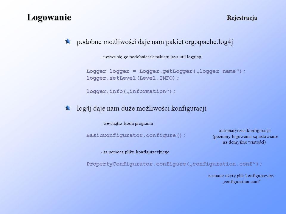 Logowanie podobne możliwości daje nam pakiet org.apache.log4j Rejestracja Logger logger = Logger.getLogger(logger name); logger.setLevel(Level.INFO);