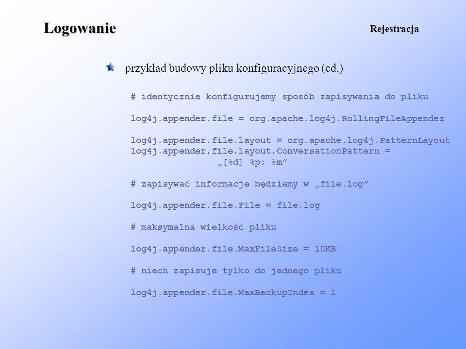 Logowanie przykład budowy pliku konfiguracyjnego (cd.) Rejestracja # identycznie konfigurujemy sposób zapisywania do pliku log4j.appender.file = org.a