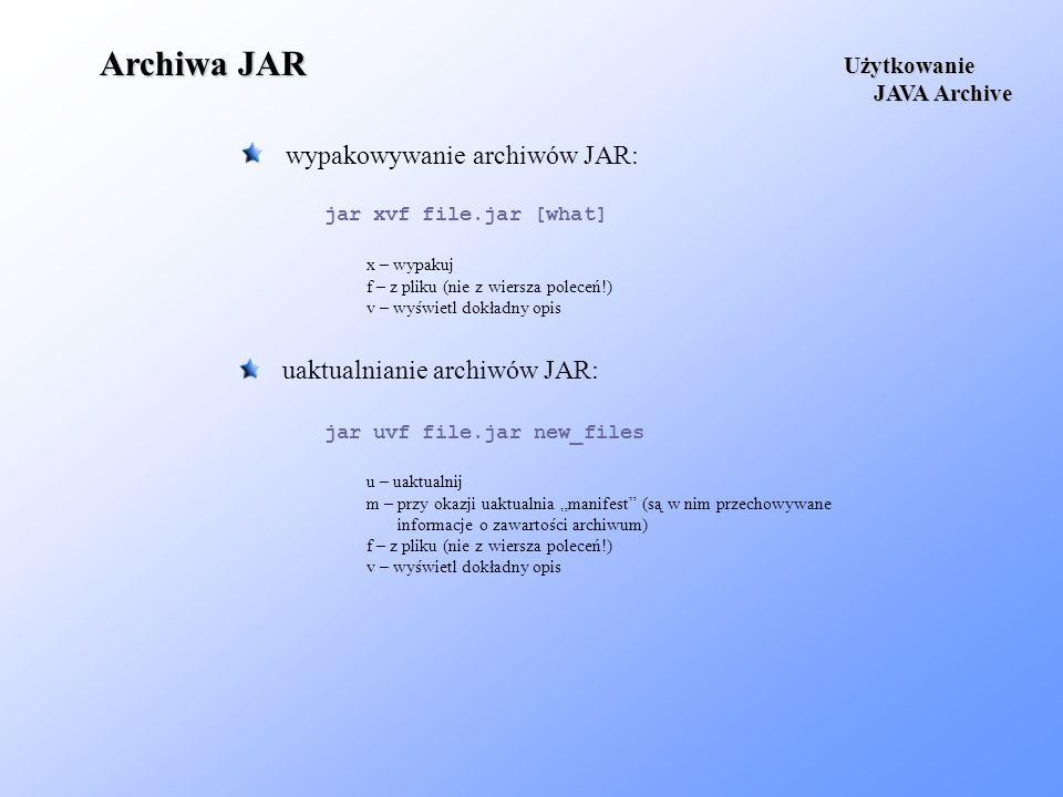 Archiwa JAR wypakowywanie archiwów JAR: Użytkowanie JAVA Archive JAVA Archive uaktualnianie archiwów JAR: u – uaktualnij m – przy okazji uaktualnia ma