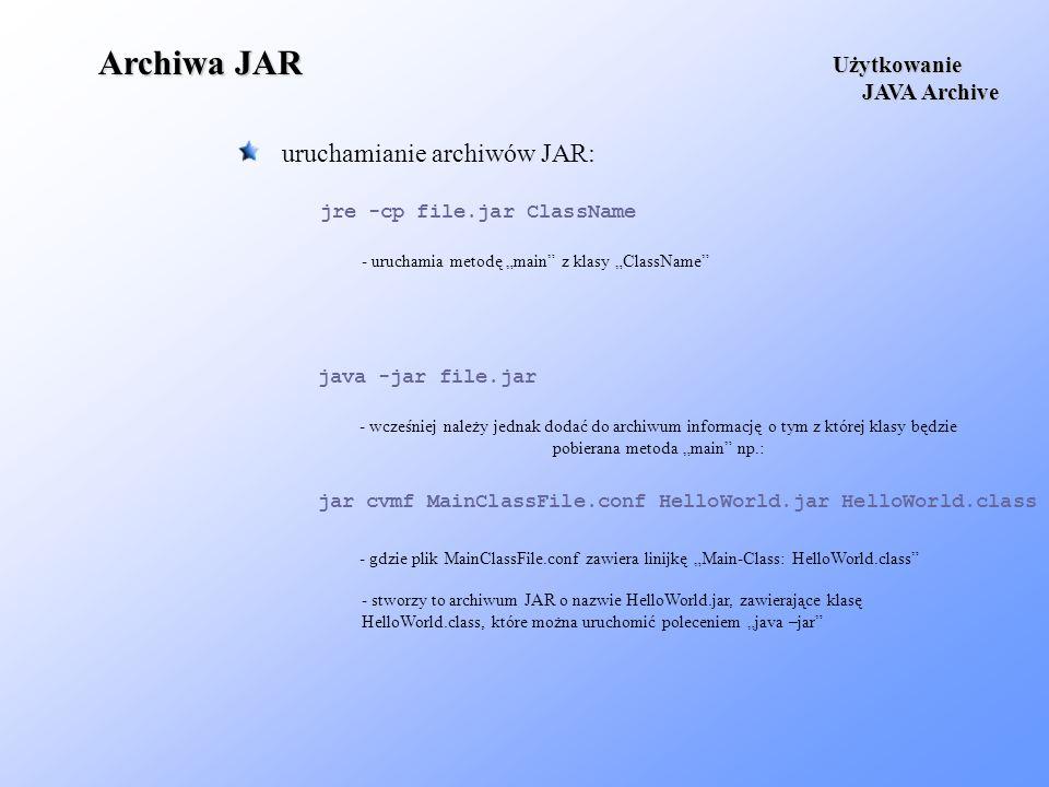 Archiwa JAR uruchamianie archiwów JAR: Użytkowanie JAVA Archive JAVA Archive - uruchamia metodę main z klasy ClassName jre -cp file.jar ClassName - wc