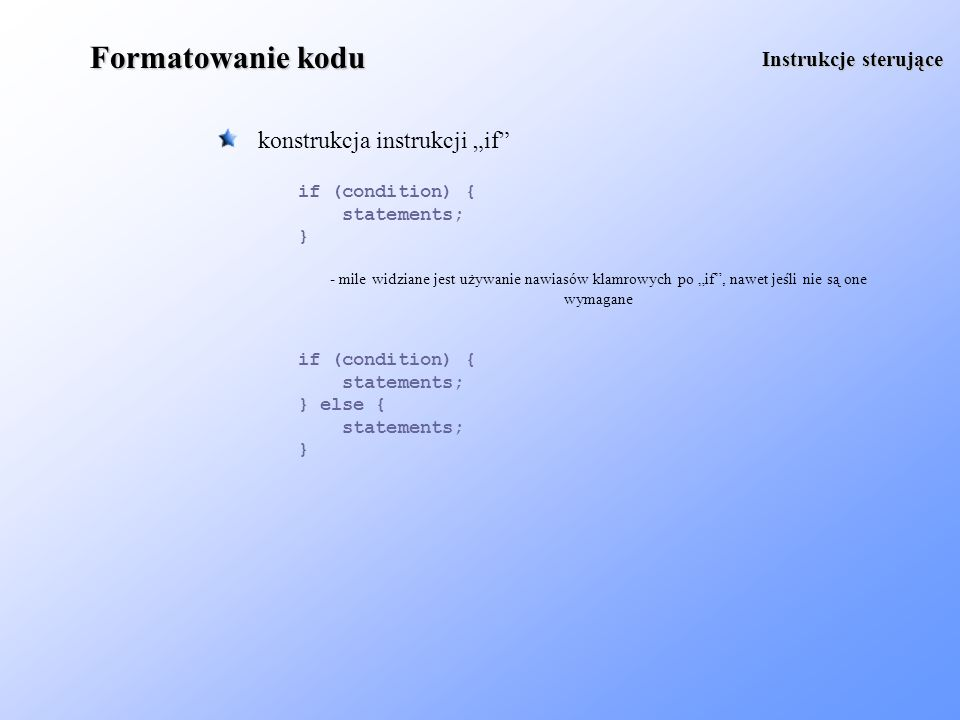 Formatowanie kodu konstrukcja instrukcji if Instrukcje sterujące if (condition) { statements; } else { statements; } if (condition) { statements; } -