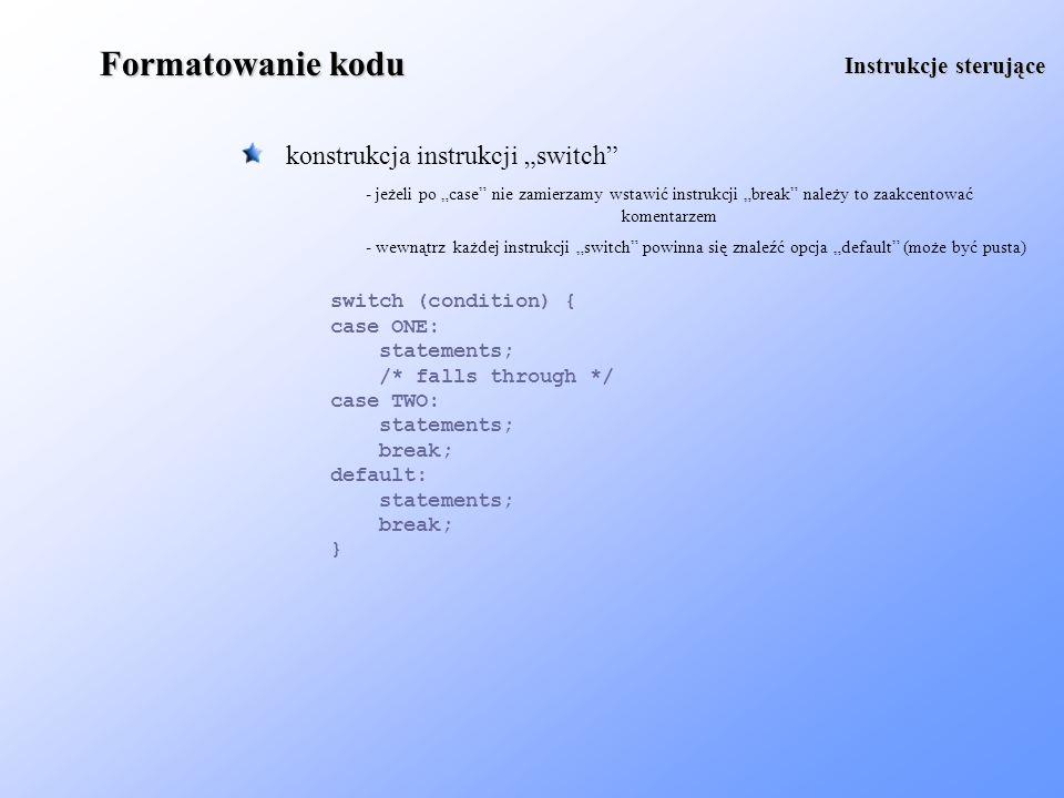 Formatowanie kodu przechwytywanie wyjątków Instrukcje sterujące try { statements; } catch (Exception ex) { statements; } finally { statements; } - nie należy pozostawiać nie obsłużonych wyjątków return nie jest funkcją, więc nie należy stawiać po nim nawiasów - użycie nawiasów jest wskazane, jeśli wyrażenie zwracane przez funkcje jest skomplikowane return value; return ((a > b) .