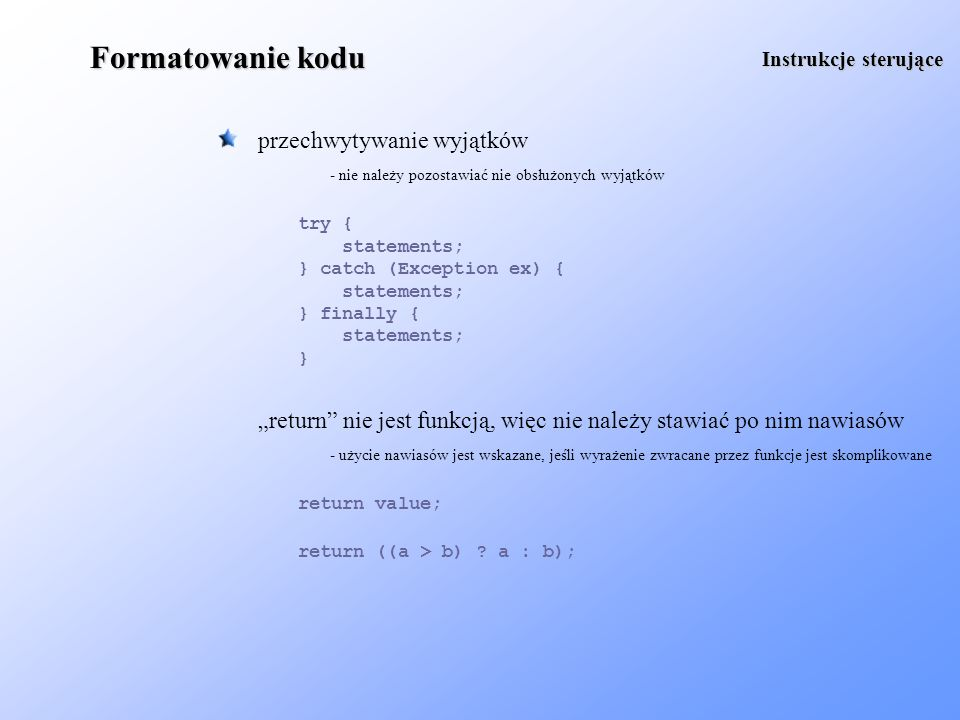 Formatowanie kodu każda zmienna powinna być deklarowana w nowej linii Deklaracje MyClass myObject1; MyClass myObject2; - długie deklaracje nie są przejrzyste deklaracje metod powinny zawierać informacje o rzucanych wyjątkach - w języku JAVA wymusza to kompilator.