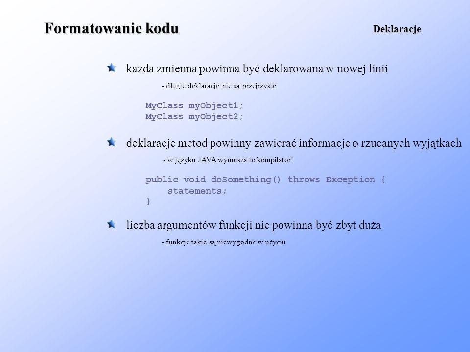 Formatowanie kodu nazwy klas i interfejsów powinny się rozpoczynać wielką literą tak samo każde słowo składające się na nazwę; niewskazane jest używanie separatorów Nazwy class MyClass extends YourClass { /* body */ } nazwy metod i zmiennych rozpoczyna się mała literą, występujące dalej słowa pisze się już wielką literą - wyjątkiem są konstruktory, które mają nazwę identyczną z nazwą klasy public int getDifference(int a, int b) { int value = a – b; return value; } dla stałych używa się wyłącznie wielkich liter i separatorów (podobnie jak w C) final int CONST_VALUE = 100;