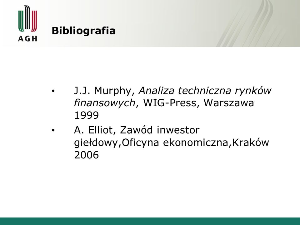 Bibliografia J.J. Murphy, Analiza techniczna rynków finansowych, WIG-Press, Warszawa 1999 A. Elliot, Zawód inwestor giełdowy,Oficyna ekonomiczna,Krakó