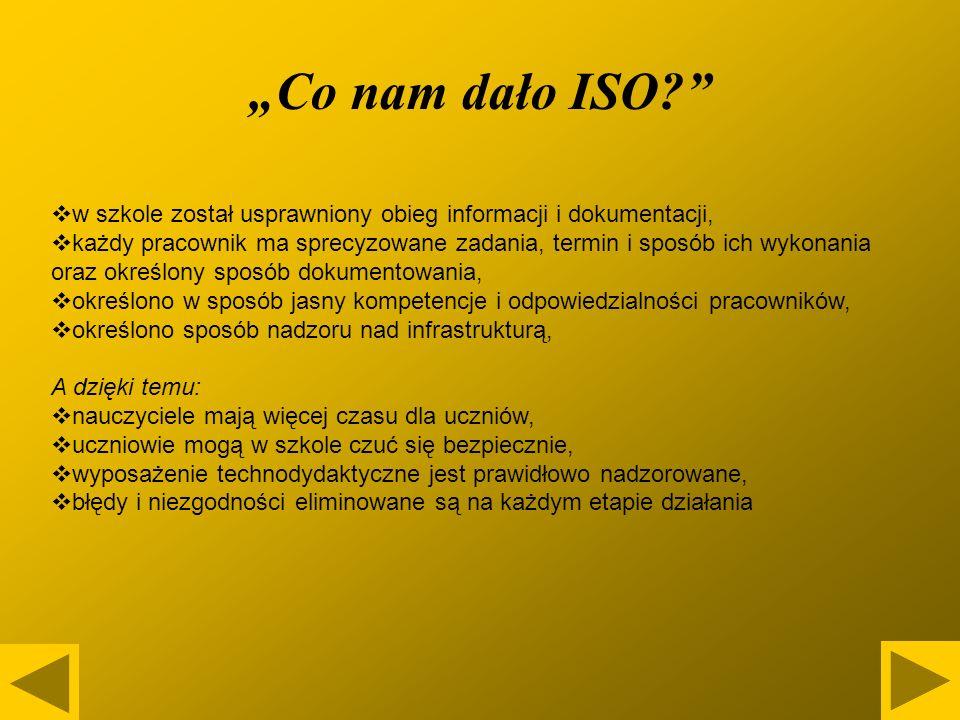 Co nam dało ISO? w szkole został usprawniony obieg informacji i dokumentacji, każdy pracownik ma sprecyzowane zadania, termin i sposób ich wykonania o