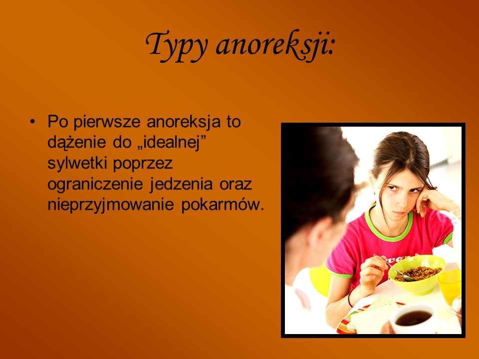 Typy anoreksji: Po pierwsze anoreksja to dążenie do idealnej sylwetki poprzez ograniczenie jedzenia oraz nieprzyjmowanie pokarmów.