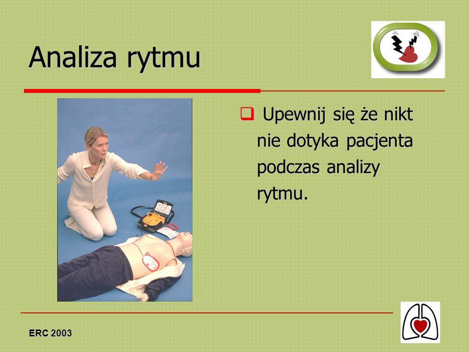 ERC 2003 Analiza rytmu Upewnij się że nikt nie dotyka pacjenta podczas analizy rytmu. Upewnij się że nikt nie dotyka pacjenta podczas analizy rytmu.