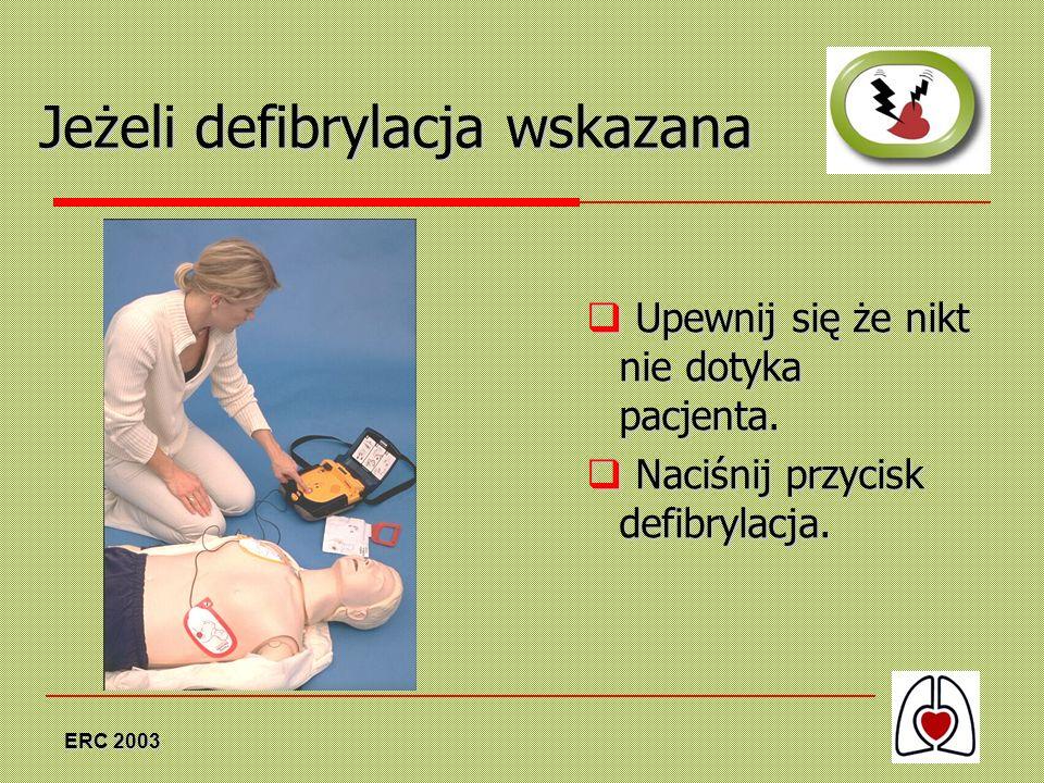 ERC 2003 Jeżeli defibrylacja wskazana Upewnij się że nikt nie dotyka pacjenta. Upewnij się że nikt nie dotyka pacjenta. Naciśnij przycisk defibrylacja