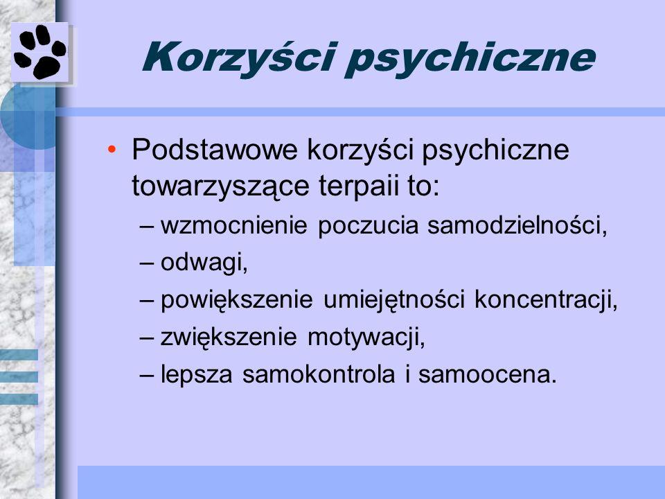 Korzyści psychiczne Podstawowe korzyści psychiczne towarzyszące terpaii to: –wzmocnienie poczucia samodzielności, –odwagi, –powiększenie umiejętności