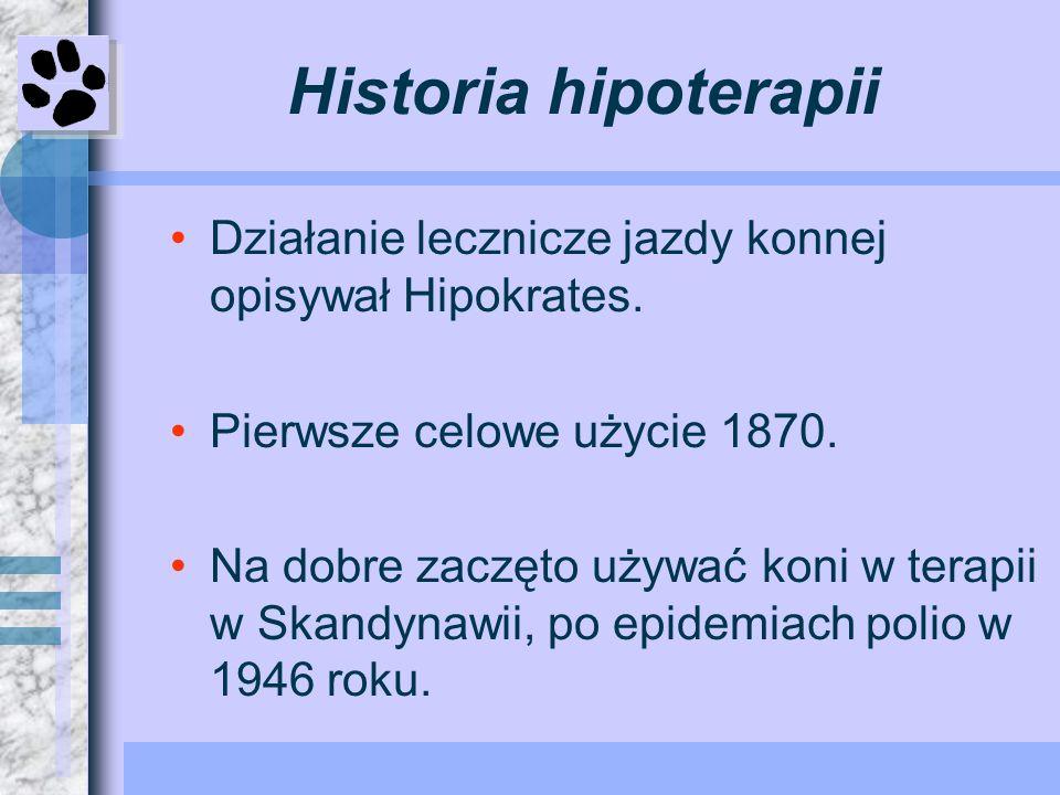 Historia hipoterapii Działanie lecznicze jazdy konnej opisywał Hipokrates. Pierwsze celowe użycie 1870. Na dobre zaczęto używać koni w terapii w Skand