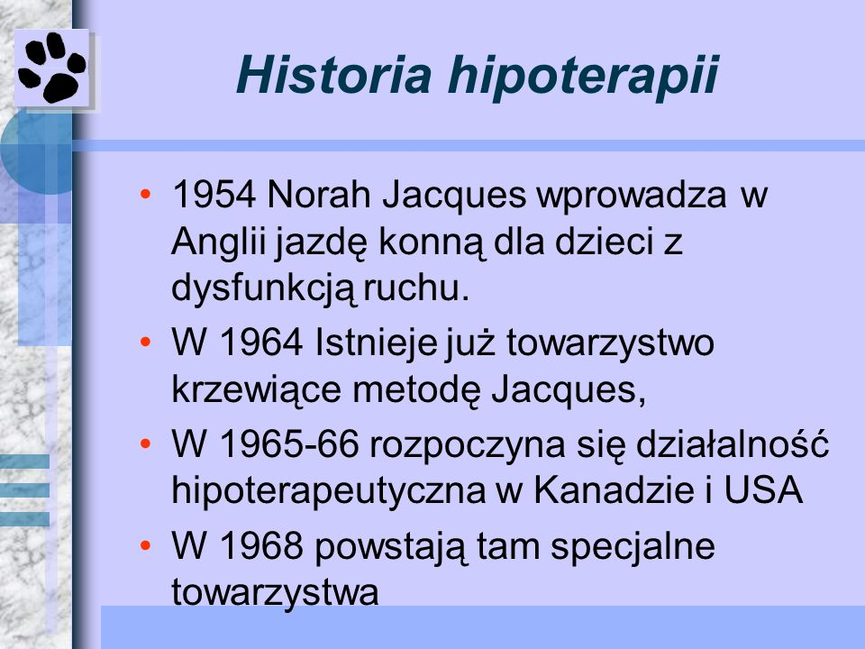 Historia hipoterapii 1954 Norah Jacques wprowadza w Anglii jazdę konną dla dzieci z dysfunkcją ruchu. W 1964 Istnieje już towarzystwo krzewiące metodę