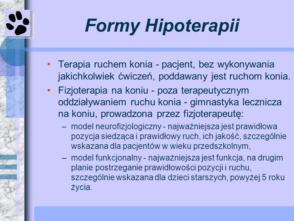 Formy Hipoterapii Terapia ruchem konia - pacjent, bez wykonywania jakichkolwiek ćwiczeń, poddawany jest ruchom konia. Fizjoterapia na koniu - poza ter