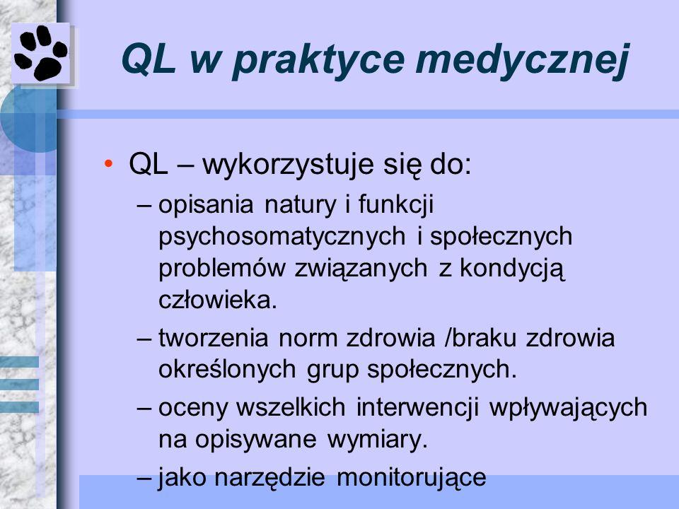 QL w praktyce medycznej QL – wykorzystuje się do: –opisania natury i funkcji psychosomatycznych i społecznych problemów związanych z kondycją człowiek