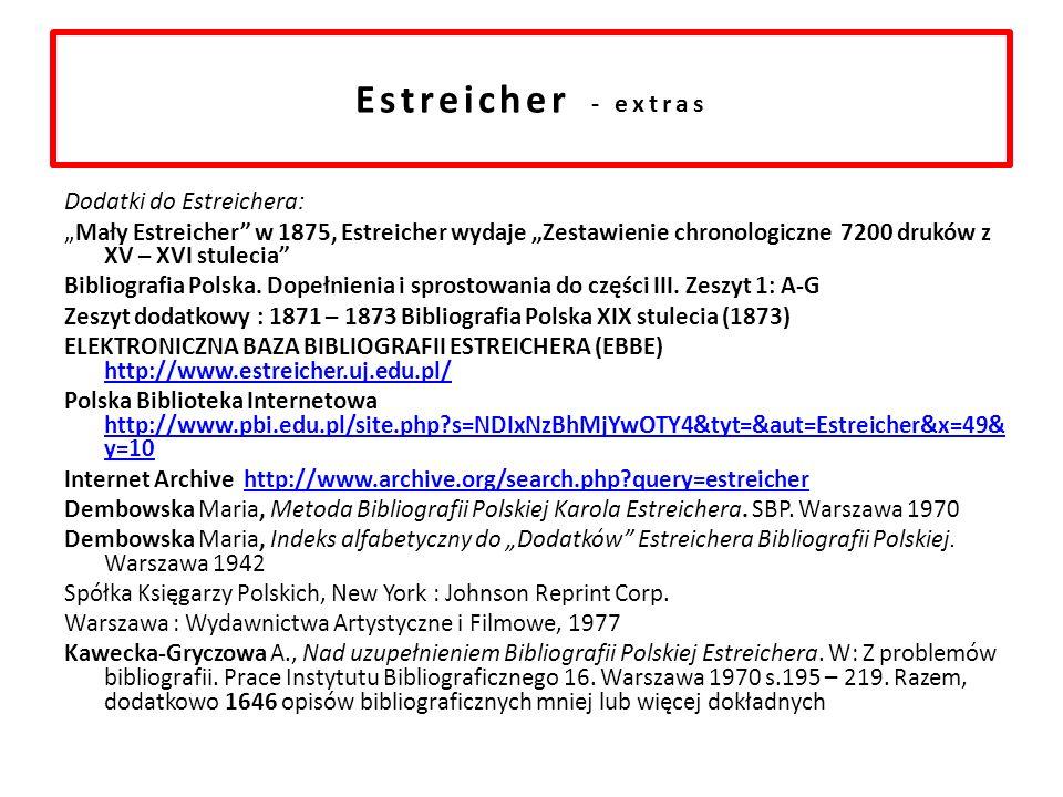 Estreicher - extras Dodatki do Estreichera: Mały Estreicher w 1875, Estreicher wydaje Zestawienie chronologiczne 7200 druków z XV – XVI stulecia Bibliografia Polska.